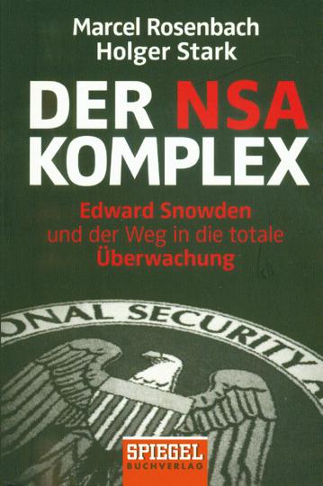 Der NSA Komplex. Edward Snowden und der Weg in die totale Überwachung.