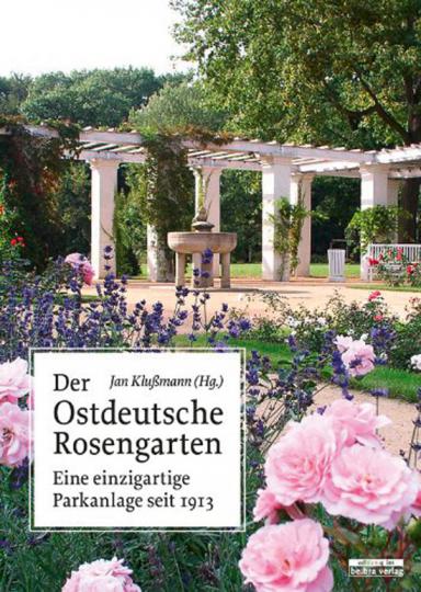 Der Ostdeutsche Rosengarten. Eine einzigartige Parkanlage seit 1913.