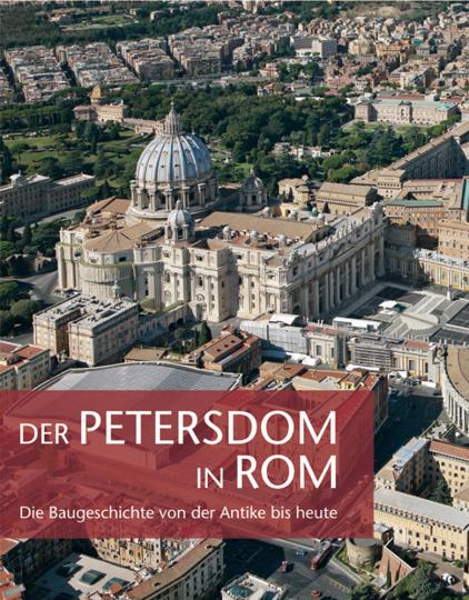 Der Petersdom in Rom. Die Baugeschichte von der Antike bis heute.