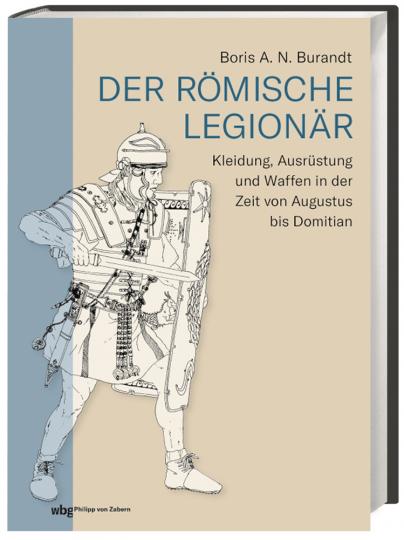 Der römische Legionär. Kleidung, Ausrüstung und Waffen in der Zeit von Augustus bis Domitian.