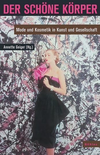 Der schöne Körper. Mode und Kosmetik in Kunst und Gesellschaft.