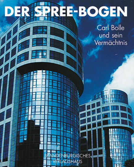 Der Spree-Bogen. Carl Bolle und sein Vermächtnis.