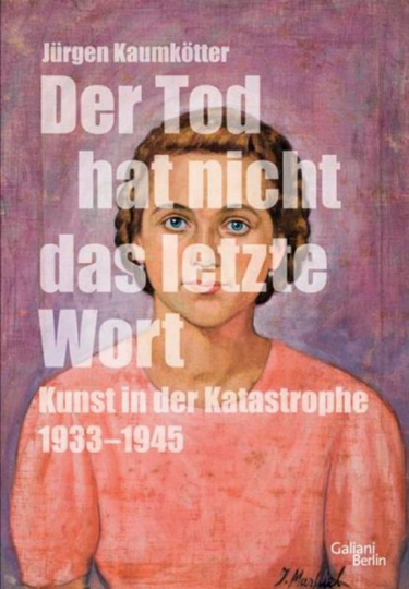 Der Tod hat nicht das letzte Wort. Kunst in der Katastrophe 1933-45.