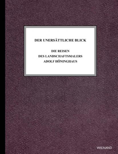 Der unersättliche Blick. Die Reisen des Landschaftsmalers Adolf Höninghaus.