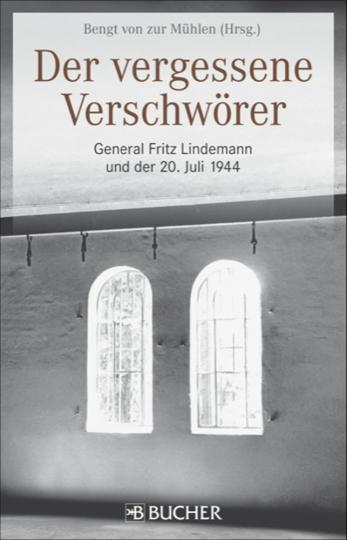 Der vergessene Verschwörer. General Fritz Lindemann und der 20. Juli 1944.