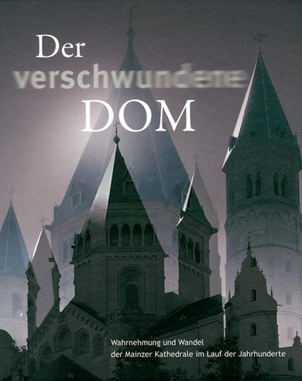Der verschwundene Dom. Wahrnehmung und Wandel der Mainzer Kathedrale im Lauf der Jahrhunderte.