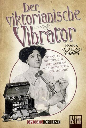 Der viktorianische Vibrator. Törichte bis tödliche Erfindungen aus dem Zeitalter der Technik.