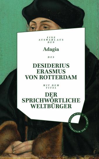 Desiderius Erasmus von Rotterdam. Der sprichwörtliche Weltbürger. Eine Auswahl aus den Adagia.