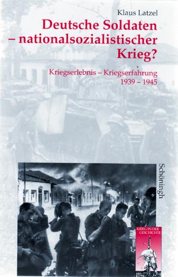 Deutsche Soldaten - nationalsozialistischer Krieg? Kriegserlebnis - Kriegserfahrung 1939-1945