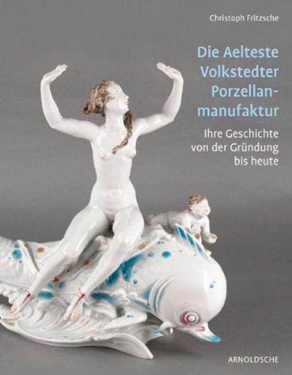 Die Aelteste Volkstedter Porzellanmanufaktur. Ihre Geschichte von der Gründung bis heute.