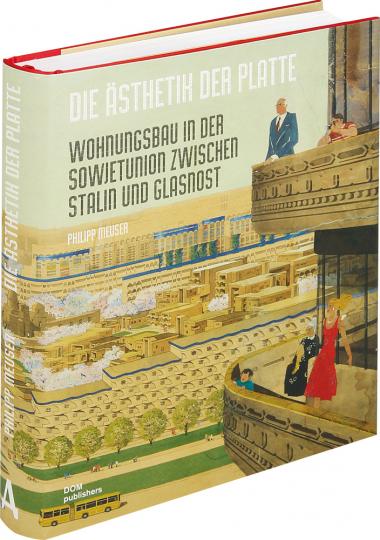 Die Ästhetik der Platte. Wohnungsbau in der Sowjetunion zwischen Stalin und Glasnost.