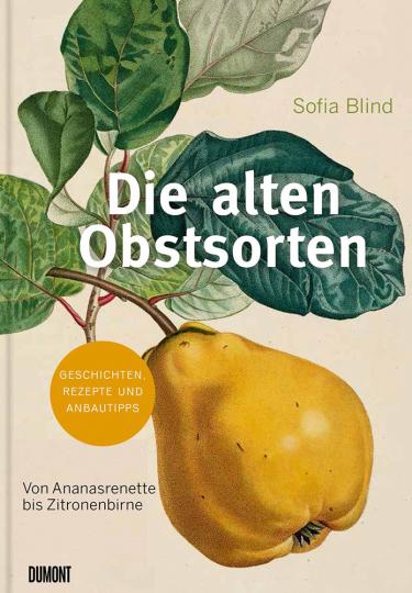 Die alten Obstsorten. Von Ananasrenette bis Zitronenbirne. Geschichten, Rezepte und Anbautipps.