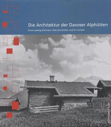 Die Architektur der Davoser Alphütten. Ernst Ludwig Kirchners Alte Sennhütte und ihr Vorbild.