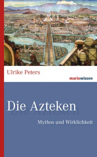 Die Azteken. Mythos und Wirklichkeit.