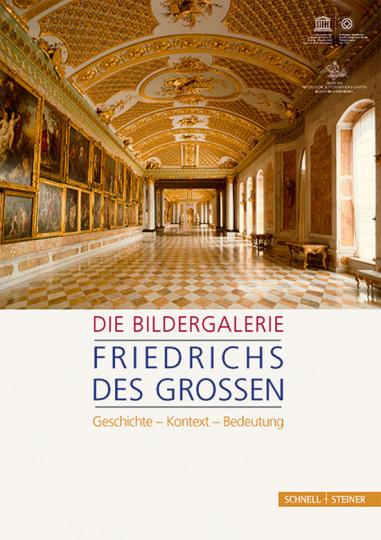 Die Bildergalerie Friedrichs des Großen. Geschichte - Kontext - Bedeutung.