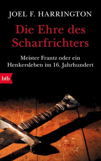 Die Ehre des Scharfrichters. Meister Frantz oder ein Henkersleben im 16. Jahrhundert
