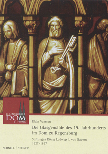 Die Glasgemälde des 19. Jahrhunderts im Dom zu Regensburg - Stiftung König Ludwigs I. von Bayern 1827-1857