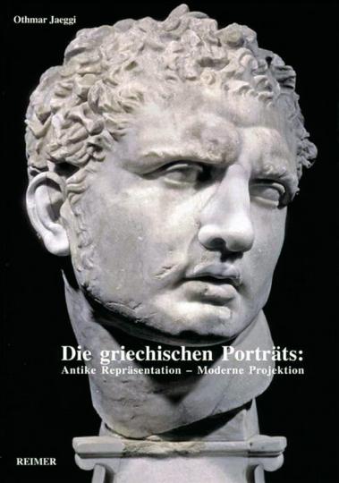 Die griechischen Porträts: Antike Repräsentation - Moderne Projektion.