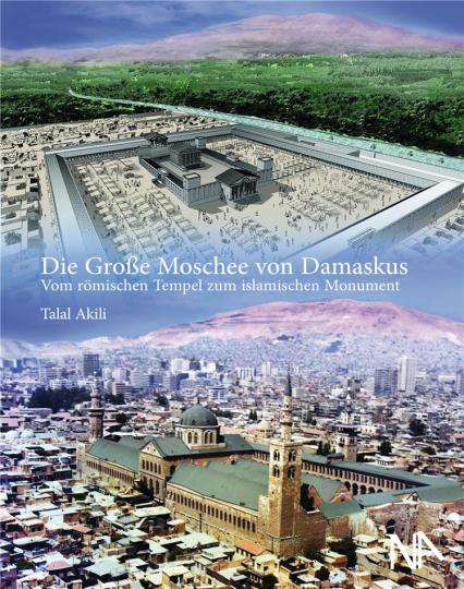 Die Große Moschee von Damaskus. Vom römischen Tempel zum islamischen Monument.