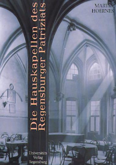 Die Hauskapellen des Regensburger Patriziats. Studien zu Bestand, Überlieferung und Funktion.