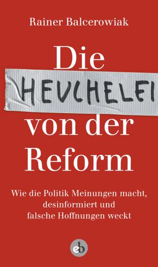 Die Heuchelei von der Reform: wie die Politik Meinungen macht, desinformiert und falsche Hoffnungen weckt.
