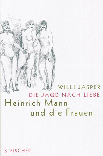 Die Jagd nach Liebe. Heinrich Mann und die Frauen.