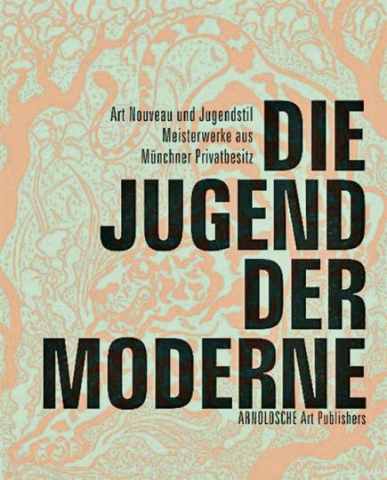 Die Jugend der Moderne. Art Nouveau und Jugendstil. Meisterwerke aus Münchner Privatbesitz.