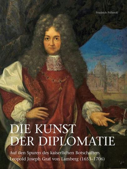 Die Kunst der Diplomatie. Auf den Spuren des kaiserlichen Botschafters Leopold Joseph Graf von Lamberg (1653-1706).