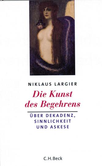 Die Kunst des Begehrens. Über Dekadenz, Sinnlichkeit und Askese.