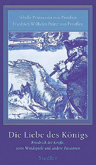 Die Liebe des Königs. Friedrich der Große, seine Windspiele und andere Passionen.