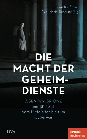 Die Macht der Geheimdienste. Agenten, Spione und Spitzel vom Mittelalter bis zum Cyberwar.