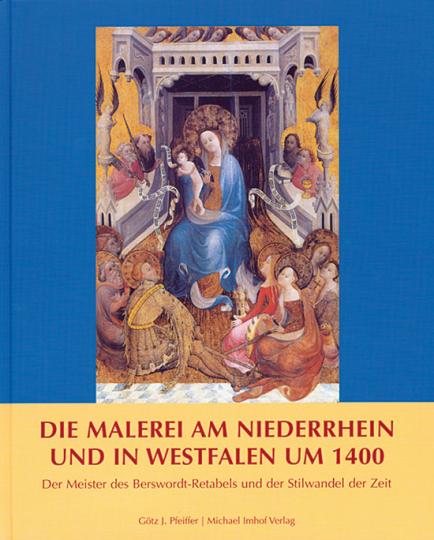 Die Malerei am Niederrhein und in Westfalen um 1400. Der Meister des Berswordt-Retabels und der Stilwandel der Zeit.