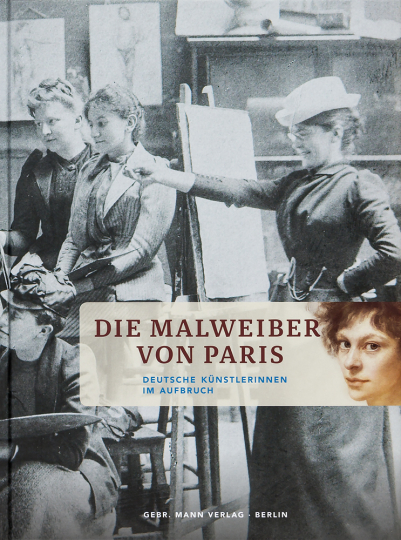 Die Malweiber von Paris. Deutsche Künstlerinnen im Aufbruch.
