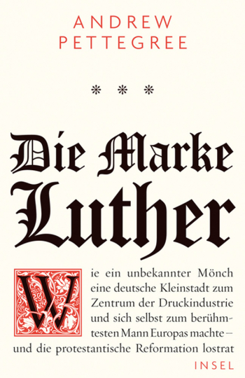 Die Marke Luther. Wie ein unbekannter Mönch eine deutsche Kleinstadt zum Zentrum der Druckindustrie und sich selbst zum berühmtesten Mann Europas machte - und die protestantische Reformation lostrat.