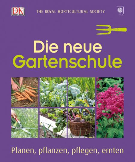 Die neue Gartenschule Planen, pflanzen, pflegen, ernten