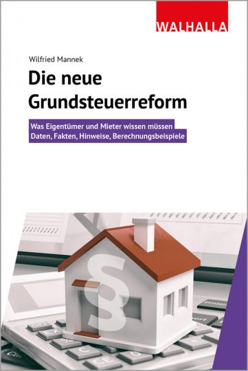 Die neue Grundsteuerreform. Was Eigentümer und Mieter wissen müssen. Daten, Fakten, Hinweise, Berechnungsbeispiele.