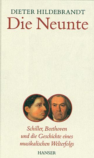 Die Neunte. Schiller, Beethoven und die Geschichte eines musikalischen Welterfolgs