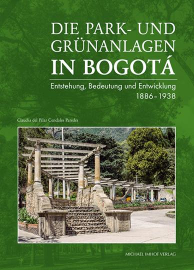 Die Park- und Grünanlagen in Bogotá. Entstehung, Bedeutung und Entwicklung 1886-1938.