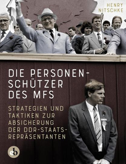 Die Personenschützer des MfS. Strategien und Taktiken zur Absicherung der DDR-Staatsrepräsentanten.