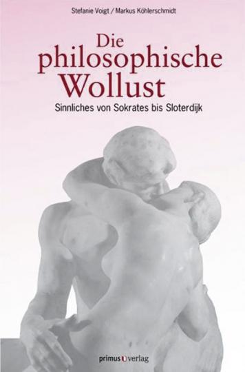 Die philosophische Wollust. Sinnliches von Sokrates bis Sloterdijk.