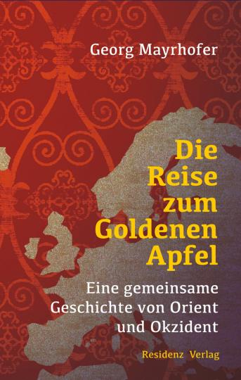 Die Reise zum Goldenen Apfel. Eine gemeinsame Geschichte von Orient und Okzident.