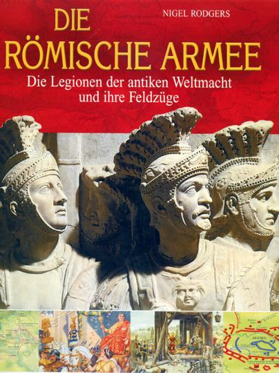 Die römische Armee - Die Legionen der Alten Weltmacht und ihre Feldzüge