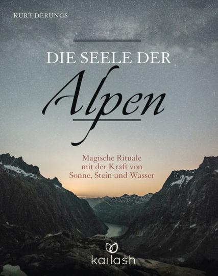 Die Seele der Alpen. Magische Rituale mit der Kraft von Sonne, Stein und Wasser.