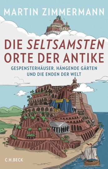Die seltsamsten Orte der Antike. Gespensterhäuser, Hängende Gärten und die Enden der Welt.