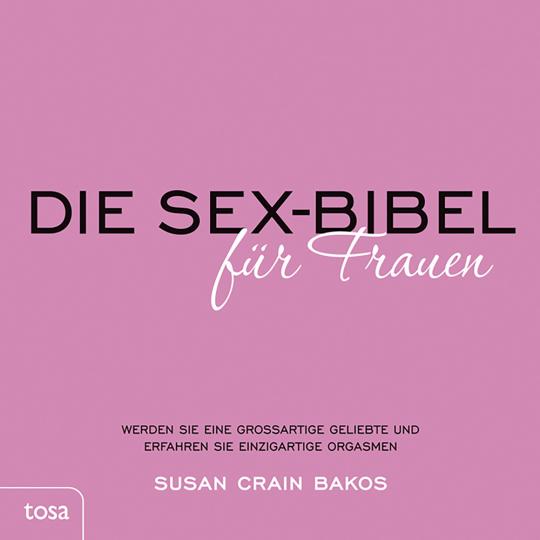 Die Sex-Bibel für Frauen. Werden Sie eine großartige Geliebte und erfahren Sie einzigartige Orgasmen.