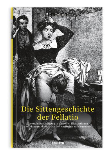 Die Sittengeschichte der Fellatio. Die orale Befriedigung in obszönen Illustrationen und Photographien - von der Antike bis zur Gegenwart.