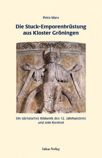 Die Stuck-Emporenbrüstung aus Kloster Gröningen. Ein sächsisches Bildwerk des 12. Jahrhunderts und sein Kontext.
