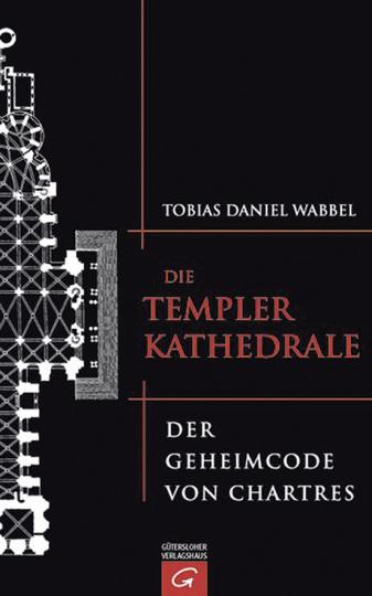 Die Templerkathedrale. Der Geheimcode von Chartres.
