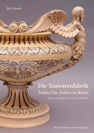 Die Tonwarenfabrik Tobias Chr. Feilner in Berlin. Kunst und Industrie im Zeitalter Schinkels.