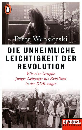 Die unheimliche Leichtigkeit der Revolution. Wie eine Gruppe junger Leipziger die Rebellion in der DDR wagte.